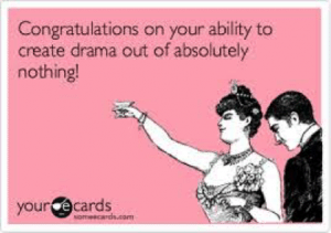 Congratulations on your ability to create drama out of absolutely nothing!